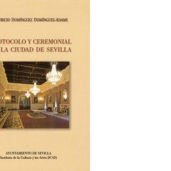 Protocolo y ceremonial en la ciudad de Sevilla, un tratado de las buenas maneras.  Mauricio Domínguez Domínguez-Adame